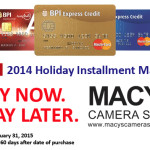 Buy now. Pay Later. BPI 2014 Holiday Installment Madness at MACYS! :)  Use your BPI Credit Card/s at MACYS Camera Shop / MACYS Photo Video Store and start paying 60 days after date of purchase :)